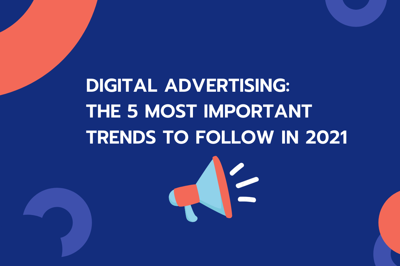 Digital advertising: The 5 most important trends to follow in 2021